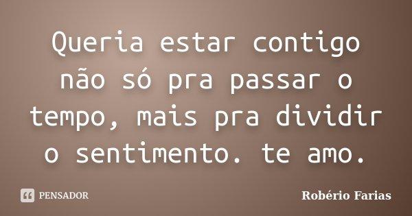 Queria estar contigo não só pra passar o tempo, mais pra dividir o sentimento. te amo.... Frase de Robério Farias.
