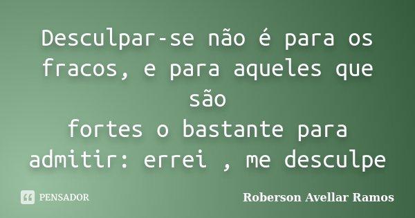 Desculpar-se não é para os fracos, e para aqueles que são fortes o bastante para admitir: errei , me desculpe... Frase de Roberson Avellar Ramos.