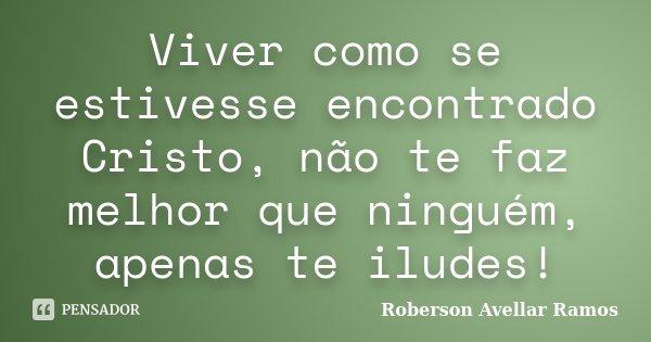 Viver como se estivesse encontrado Cristo, não te faz melhor que ninguém, apenas te iludes!... Frase de Roberson Avellar Ramos.