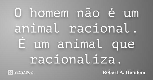 O homem não é um animal racional. É um animal que racionaliza.... Frase de Robert A. Heinlein.