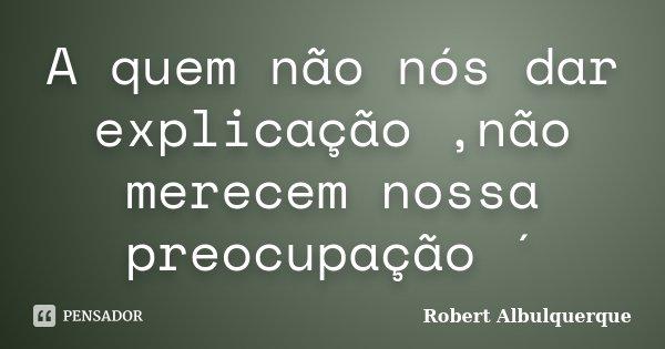 A quem não nós dar explicação ,não merecem nossa preocupação ´... Frase de Robert Albulquerque.
