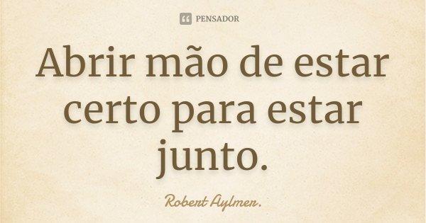 Abrir mão de estar certo para estar junto.... Frase de Robert Aylmer..