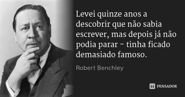 Levei quinze anos a descobrir que não sabia escrever, mas depois já não podia parar - tinha ficado demasiado famoso.... Frase de Robert Benchley.