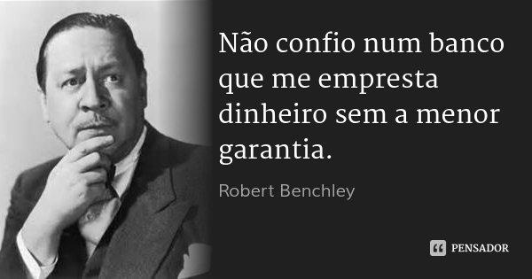 Não confio num banco que me empresta dinheiro sem a menor garantia.... Frase de Robert Benchley.