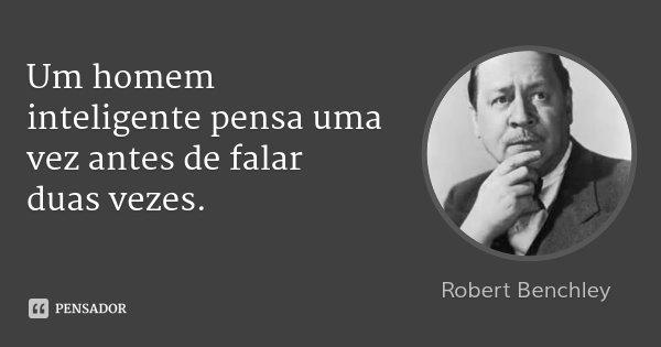 Um homem inteligente pensa uma vez antes de falar duas vezes.... Frase de Robert Benchley.