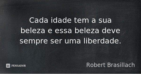 Cada idade tem a sua beleza e essa beleza deve sempre ser uma liberdade.... Frase de Robert Brasillach.