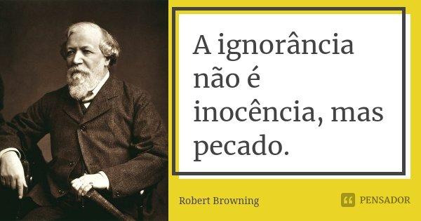 A ignorância não é inocência, mas pecado.... Frase de Robert Browning.