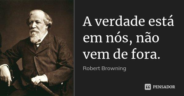 A verdade está em nós, não vem de fora.... Frase de Robert Browning.