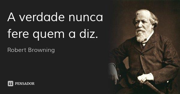 A verdade nunca fere quem a diz.... Frase de Robert Browning.