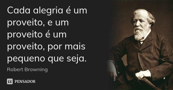 Cada alegria é um proveito, e um proveito é um proveito, por mais pequeno que seja.... Frase de Robert Browning.