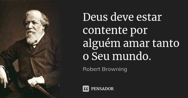 Deus deve estar contente por alguém amar tanto o Seu mundo.... Frase de Robert Browning.