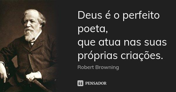 Deus é o perfeito poeta, / que atua nas suas próprias criações.... Frase de Robert Browning.