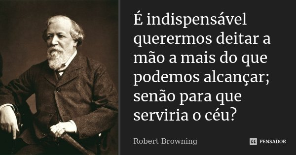 É indispensável querermos deitar a mão a mais do que podemos alcançar; senão para que serviria o céu?... Frase de Robert Browning.