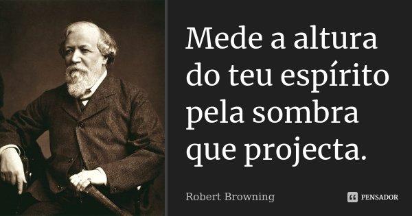 Mede a altura do teu espírito pela sombra que projecta.... Frase de Robert Browning.