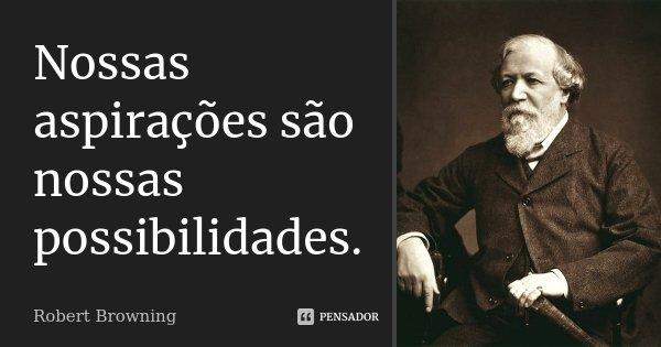 Nossas aspirações são nossas possibilidades.... Frase de Robert Browning.