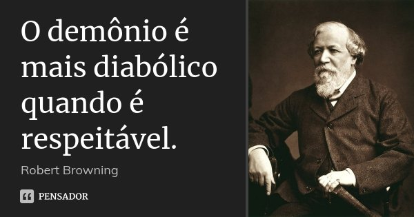 O demônio é mais diabólico quando é respeitável.... Frase de Robert Browning.