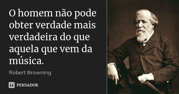 O homem não pode obter verdade mais verdadeira do que aquela que vem da música.... Frase de Robert Browning.