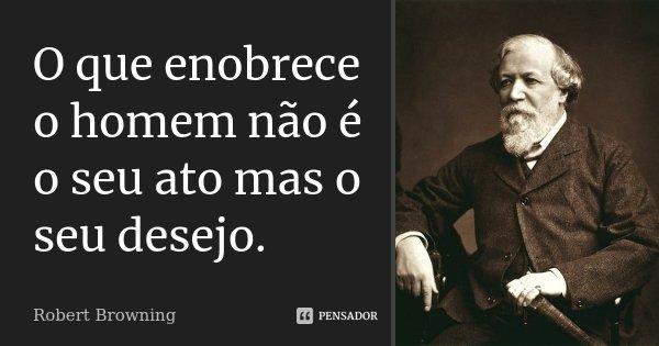 O que enobrece o homem não é o seu ato mas o seu desejo.... Frase de Robert Browning.