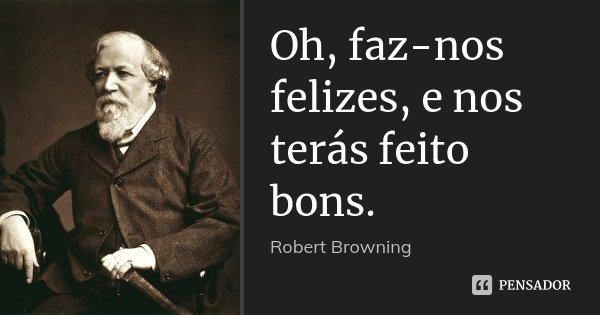 Oh, faz-nos felizes, e nos terás feito bons.... Frase de Robert Browning.