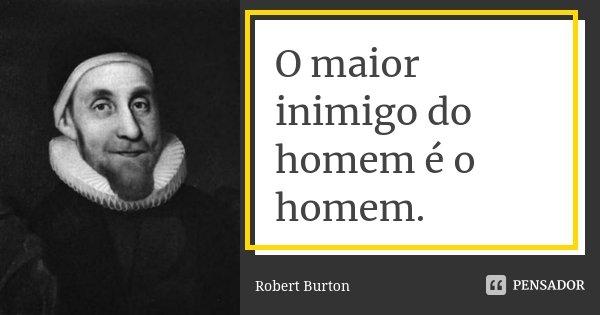 O maior inimigo do homem é o homem.... Frase de Robert Burton.
