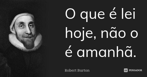 O que é lei hoje, não o é amanhã.... Frase de Robert Burton.
