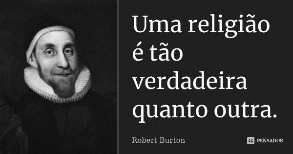 Uma religião é tão verdadeira quanto outra.... Frase de Robert Burton.