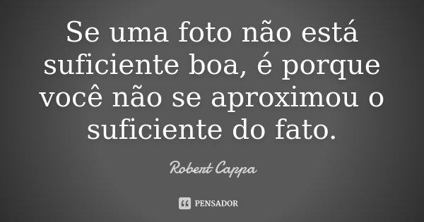 Se uma foto não está suficiente boa, é porque você não se aproximou o suficiente do fato.... Frase de Robert Cappa.