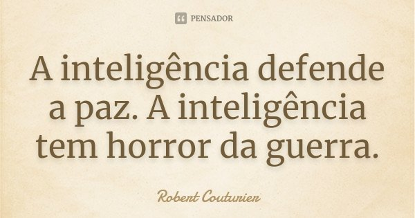 A inteligência defende a paz. A inteligência tem horror da guerra.... Frase de Robert Couturier.