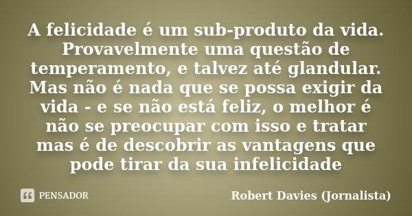 A felicidade é um sub-produto da vida. Provavelmente uma questão de temperamento, e talvez até glandular. Mas não é nada que se possa exigir da vida - e se não ... Frase de Robert Davies (Jornalista).