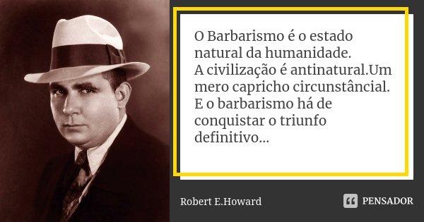 O Barbarismo é o estado natural da humanidade. A civilização é antinatural.Um mero capricho circunstâncial. E o barbarismo há de conquistar o triunfo definitivo... Frase de Robert E.Howard.