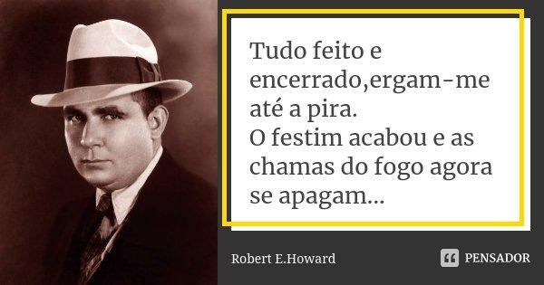 Tudo feito e encerrado,ergam-me até a pira. O festim acabou e as chamas do fogo agora se apagam...... Frase de Robert E.Howard.
