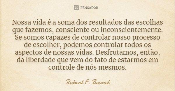 Nossa vida é a soma dos resultados das escolhas que fazemos, consciente ou inconscientemente. Se somos capazes de controlar nosso processo de escolher, podemos ... Frase de Robert F. Bennet.