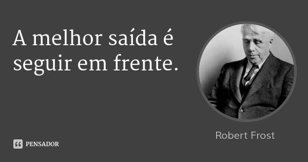 A melhor saída é seguir em frente.... Frase de Robert Frost.
