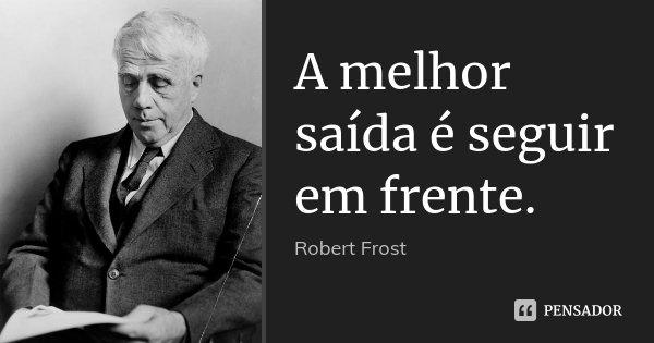 Frases De Seguir Em Frente: A Melhor Saída é Seguir Em Frente. Robert Frost