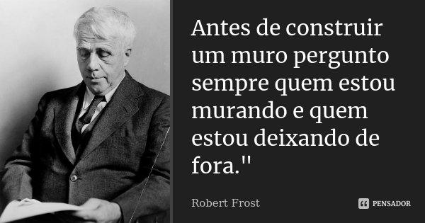 """Antes de construir um muro pergunto sempre quem estou murando e quem estou deixando de fora.""""... Frase de Robert Frost."""