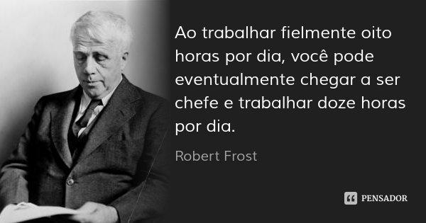 Ao trabalhar fielmente oito horas por dia, você pode eventualmente chegar a ser chefe e trabalhar doze horas por dia.... Frase de Robert Frost.
