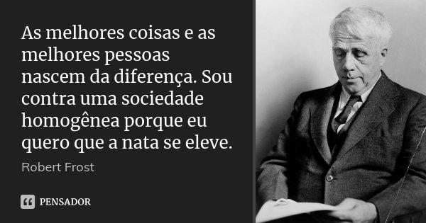 As melhores coisas e as melhores pessoas nascem da diferença. Sou contra uma sociedade homogênea porque eu quero que a nata se eleve.... Frase de Robert Frost.