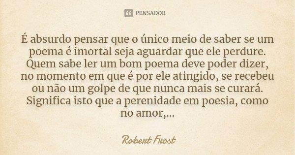É absurdo pensar que o único meio de saber se um poema é imortal seja aguardar que ele perdure. Quem sabe ler um bom poema deve poder dizer, no momento em que é... Frase de Robert Frost.