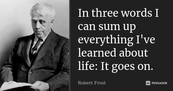 In three words I can sum up everything I've learned about life: It goes on.... Frase de Robert Frost.