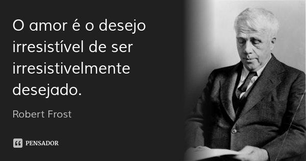 O amor é o desejo irresistível de ser irresistivelmente desejado.... Frase de Robert Frost.