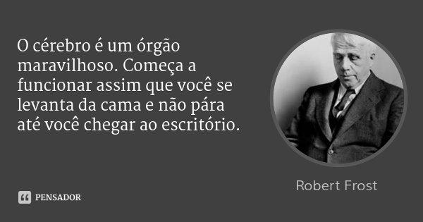 O cérebro é um órgão maravilhoso. Começa a funcionar assim que você se levanta da cama e não pára até você chegar ao escritório.... Frase de Robert Frost.