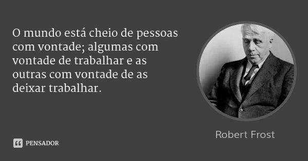 O mundo está cheio de pessoas com vontade; algumas com vontade de trabalhar e as outras com vontade de as deixar trabalhar.... Frase de Robert Frost.
