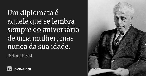 Um diplomata é aquele que se lembra sempre do aniversário de uma mulher, mas nunca da sua idade.... Frase de Robert Frost.