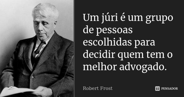 Um júri é um grupo de pessoas escolhidas para decidir quem tem o melhor advogado.... Frase de Robert Frost.
