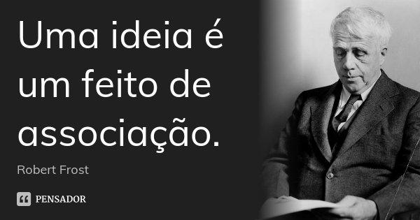 Uma ideia é um feito de associação.... Frase de Robert Frost.