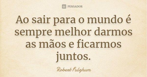 Ao sair para o mundo é sempre melhor darmos as mãos e ficarmos juntos.... Frase de Robert Fulghum.