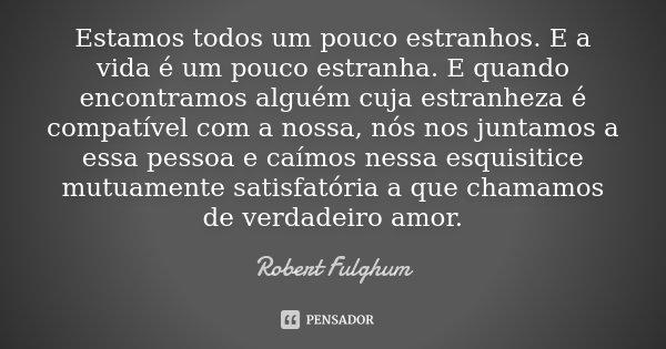 Estamos todos um pouco estranhos. E a vida é um pouco estranha. E quando encontramos alguém cuja estranheza é compatível com a nossa, nós juntamos com essa pess... Frase de Robert Fulghum.