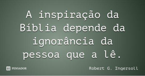 A inspiração da Bíblia depende da ignorância da pessoa que a lê.... Frase de Robert G. Ingersoll.