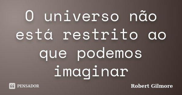O universo não está restrito ao que podemos imaginar... Frase de Robert Gilmore.