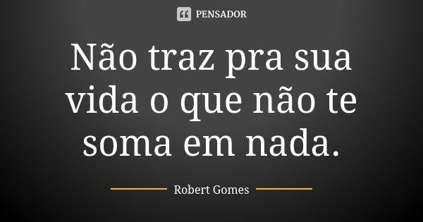 Não traz pra sua vida o que não te soma em nada.... Frase de Robert Gomes.